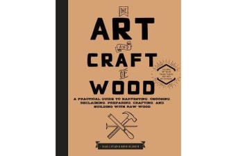 The Art and Craft of Wood - A Practical Guide to Harvesting, Choosing, Reclaiming, Preparing, Crafting, and Building with Raw Wood