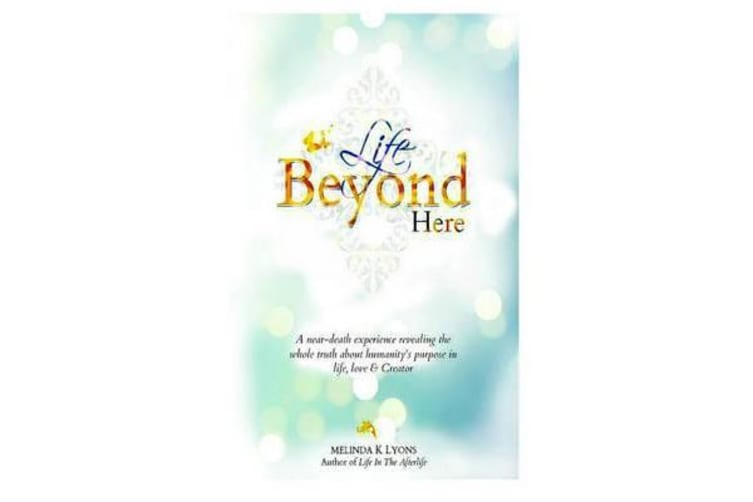 Life Beyond Here - A Near-Death Experience Revealing the Whole Truth about Humanity's Purpose in Life, Love & Creator
