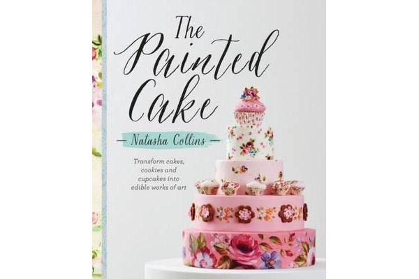 The Painted Cake - Transform Cakes, Cookies and Cupcakes into Edible Work of Art