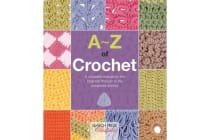 A-Z of Crochet - A Complete Manual for the Beginner Through to the Advanced Stitcher