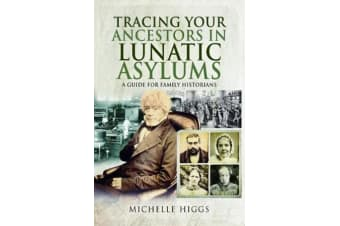 Tracing Your Ancestors in Lunatic Asylums - A Guide for Family Historians