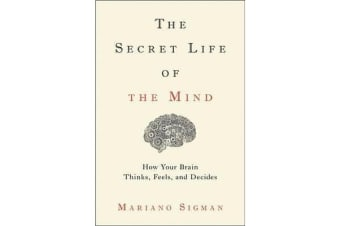 The Secret Life of the Mind - How Your Brain Thinks, Feels, and Decides