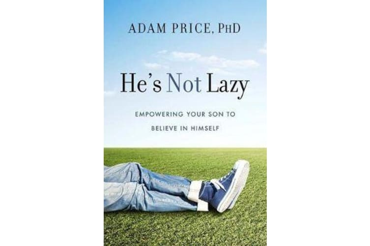 He's Not Lazy - Empowering Your Son to Believe In Himself
