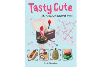 Tasty Cute - 25 Amigurumi Gourmet Treats