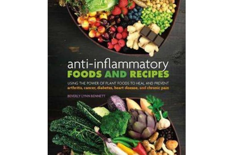 Anti-Inflammatory Foods and Recipes - Using the Power of Plant Foods to Heal and Prevent Arthritis, Cancer, Diabetes, Heart Disease, and Chronic Pain