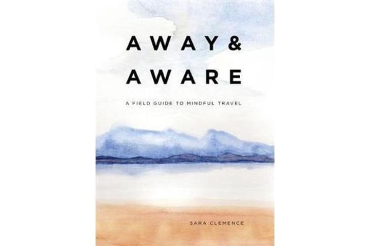 Away & Aware - A Field Guide to Mindful Travel