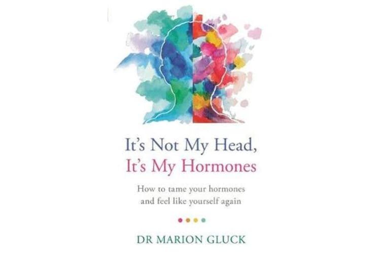 It's Not My Head, It's My Hormones - How to tame your hormones and feel like yourself again