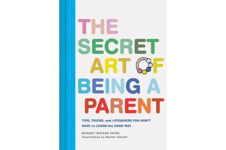 The Secret Art of Being a Parent - Tips, tricks, and lifesavers you don't have to learn the hard way
