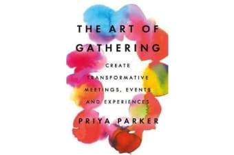 The Art of Gathering - Create Transformative Meetings, Events and Experiences