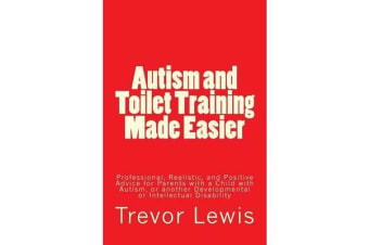 Autism and Toilet Training Made Easier - Professional, Realistic, and Positive Advice for Parents with a Child with Autism, or Another Developmental or Intellectual Disability