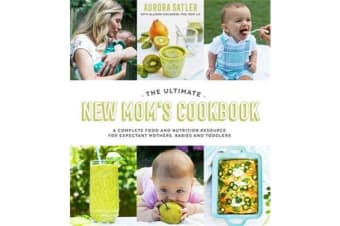 The Ultimate New Mom's Cookbook - A Complete Food and Nutrition Resource for Expectant Mothers, Babies and Toddlers