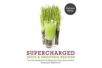 Supercharged Juice and Smoothie Recipes - Lose Weight * Feel Energized *