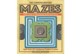 The Curious History of Mazes - 4,000 Years of Fascinating Twists and Turns with Over 100 Intriguing Puzzles to Solve