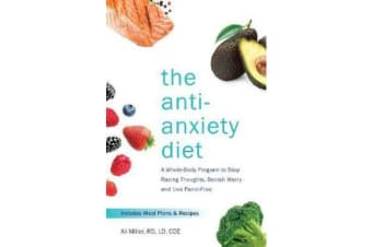 The Anti-Anxiety Diet - A Whole Body Program to Stop Racing Thoughts, Banish Worry and Live Panic-Free