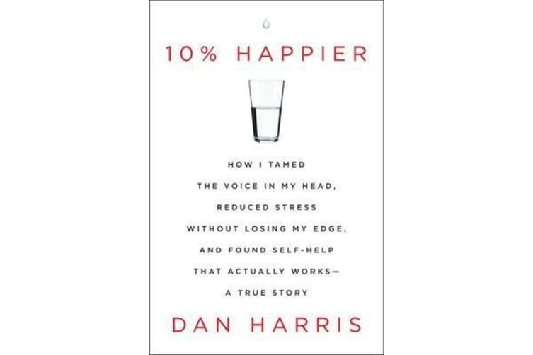 10% Happier - How I Tamed the Voice in My Head, Reduced Stress without Losing My Edge, and Found Self-help That Actually Works : a True Story