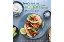 Fresh from the Vegan Slow Cooker - 200 Ultra-Convenient, Super-Tasty, Completely Animal-Free Recipes