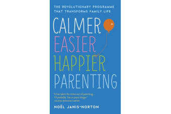 Calmer, Easier, Happier Parenting - The Revolutionary Programme That Transforms Family Life