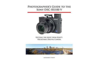 Photographer's Guide to the Sony Dsc-Rx100 V - Getting the Most from Sony's Pocketable Digital Camera