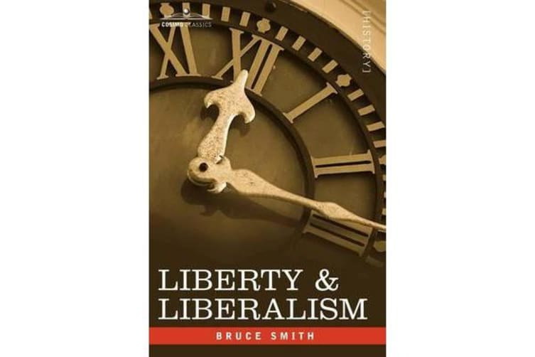 Liberty & Liberalism - A Protest Against the Growing Tendency Toward Undue Interference by the State, with Individual Liberty, Private Enterp