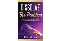 Dissolve the Problem - By Shifting Physical Reality