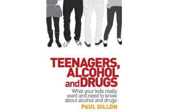 Teenagers, Alcohol and Drugs - What Your Kids Really Want and Need to Know About Alcohol and Drugs