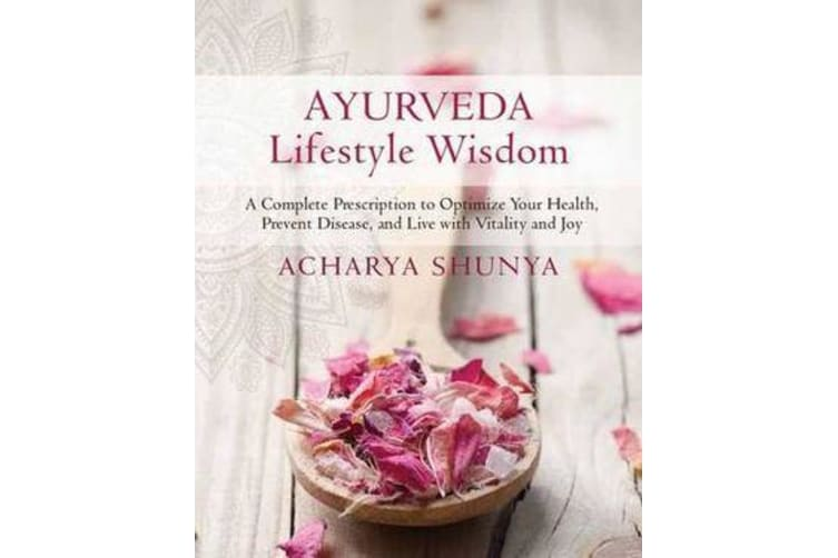 Ayurveda Lifestyle Wisdom - A Complete Prescription to Optimize Your Health, Prevent Disease, and Live with Vitality and Joy