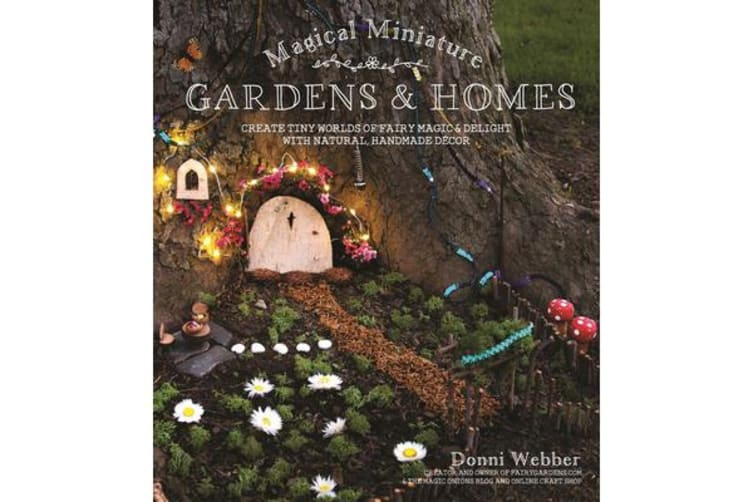 Magical Miniature Gardens & Homes - Create Tiny Worlds of Fairy Magic & Delight with Natural, Handmade Decor