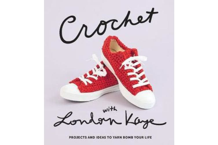 Crochet with London Kaye - Projects and Ideas to Yarn Bomb Your Life