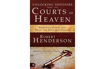 Unlocking Destinies from the Courts of Heaven - Dissolving Curses That Delay and Deny Our Futures