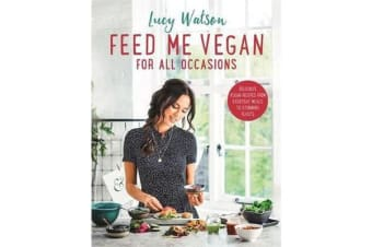 Feed Me Vegan: For All Occasions - From quick and easy meals to stunning feasts, the new cookbook from bestselling vegan author Lucy Watson