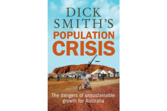 Dick Smith's Population Crisis - The Dangers of Unsustainable Growth for Australia
