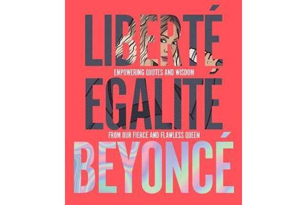 Liberte Egalite Beyonce - Empowering quotes and wisdom from our fierce and flawless queen