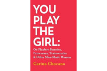 You Play The Girl - On Playboy Bunnies, Princesses, Trainwrecks and Other Man-Made Women