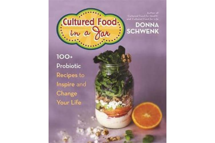 Cultured Food in a Jar - 100+ Probiotic Recipes to Inspire and Change Your Life