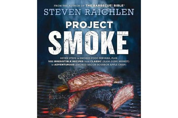 Project Smoke - Seven Steps to Smoked Food Nirvana, Plus 100 Irresistible Recipes from Classic (Slam-Dunk Brisket) to Adventurous (Smoked Bacon-Bourbon Apple Crisp)