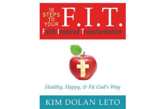 F.I.T. 10 Steps to Your Faith Inspired Transformation - Healthy, Happy, & Fit God's Way