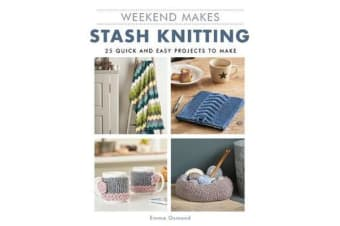 Weekend Makes: Stash Knitting - 25 Quick and Easy Projects to Make