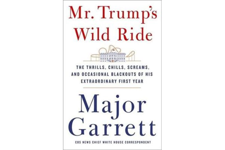 Mr. Trump's Wild Ride - The Thrills, Chills, Screams, and Occasional Blackouts of His Extraordinary First Year in Office