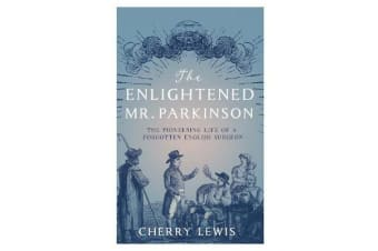 The Enlightened Mr. Parkinson - The Pioneering Life of a Forgotten English Surgeon