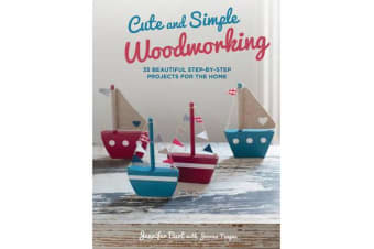 Cute and Simple Woodworking - 35 Beautiful Step-by-Step Projects for the Home