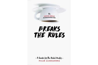 The Coffee Break Screenwriter...Breaks the Rules - A Guide for the Rebel Writer