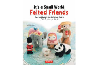 It's a Small World Felted Friends - Cute and Cuddly Needle Felted Figures from Around the World