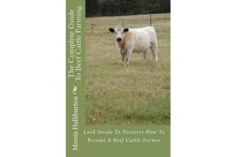 The Complete Guide to Beef Cattle Farming - Look Inside to Discover How to Become a Beef Cattle Farmer