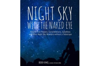 Night Sky with the Naked Eye - How to Find Planets, Constellations, Satellites and Other Night Sky Wonders without a Telescope