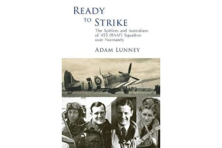 Ready to Strike - The Spitfires and Australians of 453 (Raaf) Squadron Over Normandy