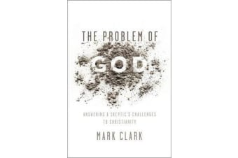 The Problem of God - Answering a Skeptic's Challenges to Christianity