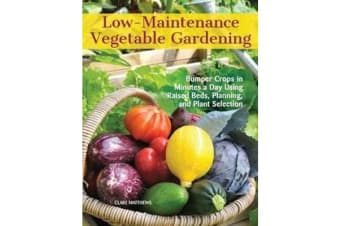 Low-Maintenance Vegetable Gardening - Bumper Crops in Minutes a Day Using Raised Beds, Planning, and Plant Selection