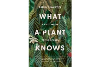 What a Plant Knows - A Field Guide to the Senses (Revised Edition)