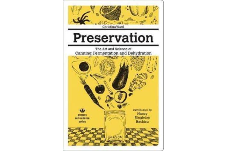 Preservation: The Art And Science Of Canning, Fermentation And Dehydration - The Art and Science of Canning, Fermentation and Dehydration