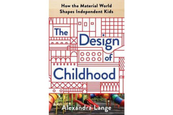 The Design of Childhood - How the Material World Shapes Independent Kids